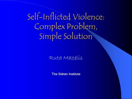 Self-Inflicted Violence: Complex Problem, Simple Solution Ruta Mazelis The Sidran Institute.