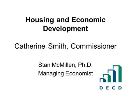 Housing and Economic Development Catherine Smith, Commissioner Stan McMillen, Ph.D. Managing Economist.