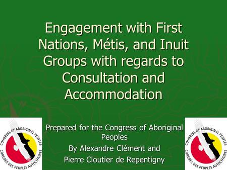 Engagement with First Nations, Métis, and Inuit Groups with regards to Consultation and Accommodation Prepared for the Congress of Aboriginal Peoples By.