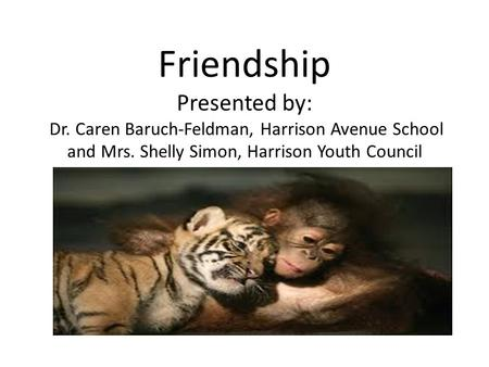 Friendship Presented by: Dr. Caren Baruch-Feldman, Harrison Avenue School and Mrs. Shelly Simon, Harrison Youth Council.