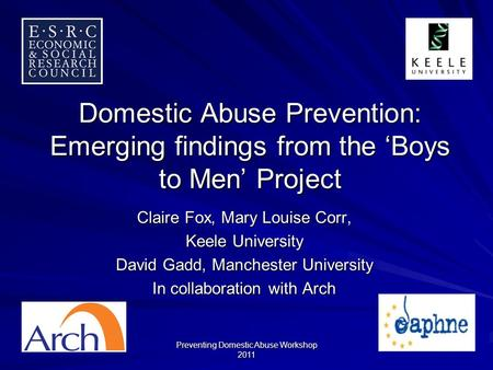 Preventing Domestic Abuse Workshop 2011 Domestic Abuse Prevention: Emerging findings from the Boys to Men Project Claire Fox, Mary Louise Corr, Keele University.