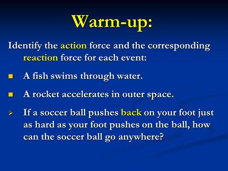 Warm-up: Identify the action force and the corresponding reaction force for each event: A fish swims through water. A fish swims through water. A rocket.