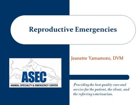 Providing the best quality care and service for the patient, the client, and the referring veterinarian. Jeanette Yamamoto, DVM Reproductive Emergencies.