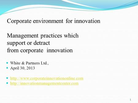 Corporate environment for innovation Management practices which support or detract from corporate innovation White & Partners Ltd., April 30, 2013