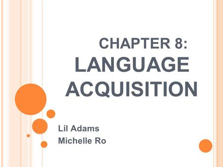 CHAPTER 8: LANGUAGE ACQUISITION Lil Adams Michelle Ro.