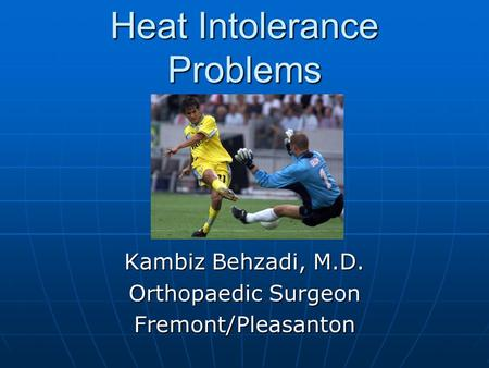 Heat Intolerance Problems Kambiz Behzadi, M.D. Orthopaedic Surgeon Fremont/Pleasanton.