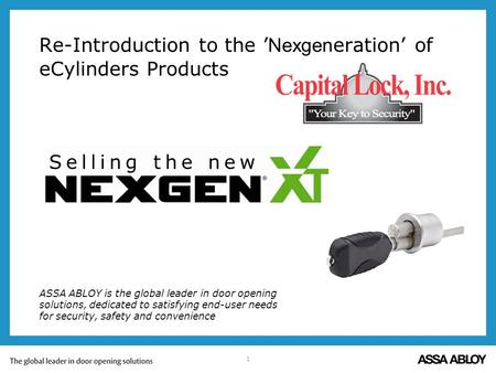 1 Re-Introduction to the Nexgen eration of eCylinders Products ASSA ABLOY is the global leader in door opening solutions, dedicated to satisfying end-user.