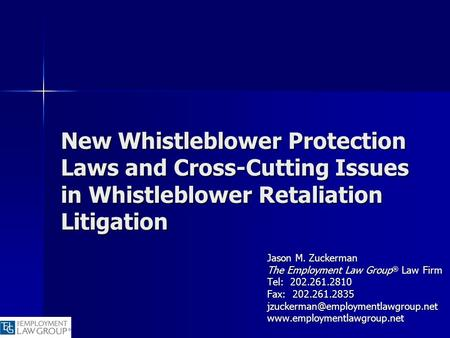 New Whistleblower Protection Laws and Cross-Cutting Issues in Whistleblower Retaliation Litigation Jason M. Zuckerman The Employment Law Group ® Law Firm.