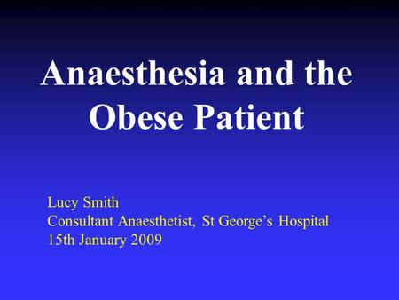 Anaesthesia and the Obese Patient Lucy Smith Consultant Anaesthetist, St Georges Hospital 15th January 2009.