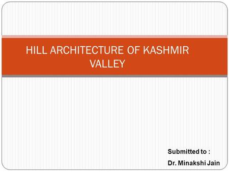HILL ARCHITECTURE OF KASHMIR VALLEY Submitted to : Dr. Minakshi Jain.