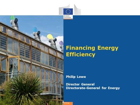 Energy Financing Energy Efficiency Philip Lowe Director General Directorate-General for Energy.