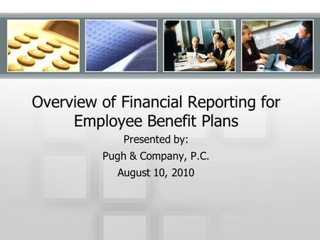 Overview of Financial Reporting for Employee Benefit Plans Presented by: Pugh & Company, P.C. August 10, 2010.
