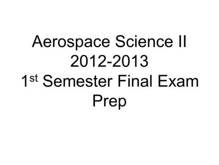 Aerospace Science II 2012-2013 1 st Semester Final Exam Prep.