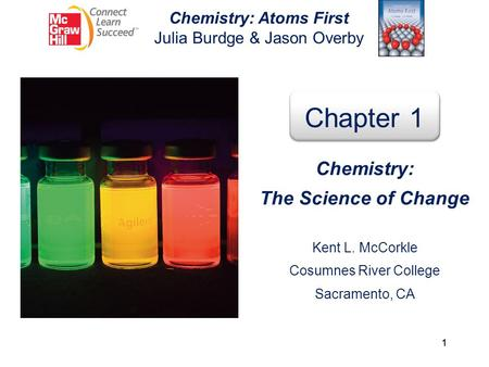 1 Chemistry: Atoms First Julia Burdge & Jason Overby Chapter 1 Chemistry: The Science of Change Kent L. McCorkle Cosumnes River College Sacramento, CA.