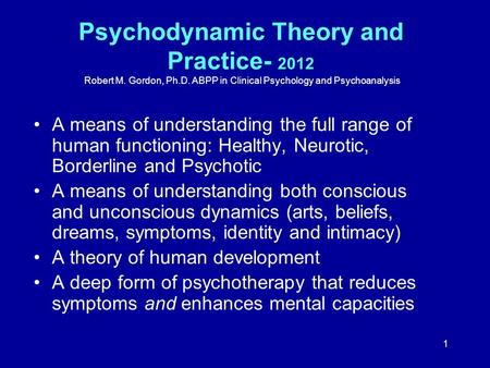 1 Psychodynamic Theory and Practice- 2012 Robert M. Gordon, Ph.D. ABPP in Clinical Psychology and Psychoanalysis A means of understanding the full range.