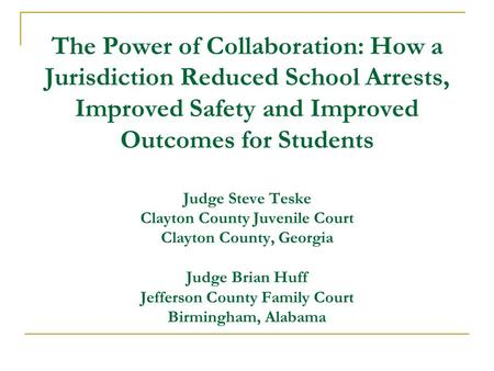 The Power of Collaboration: How a Jurisdiction Reduced School Arrests, Improved Safety and Improved Outcomes for Students Judge Steve Teske Clayton County.