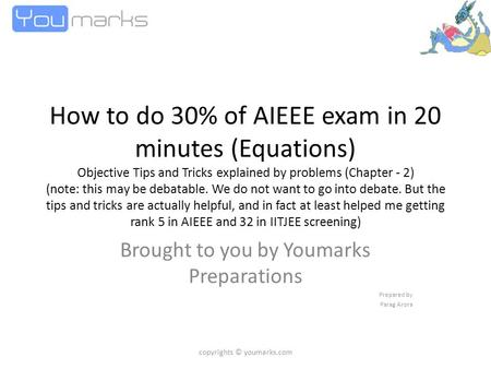 How to do 30% of AIEEE exam in 20 minutes (Equations) Objective Tips and Tricks explained by problems (Chapter - 2) (note: this may be debatable. We do.