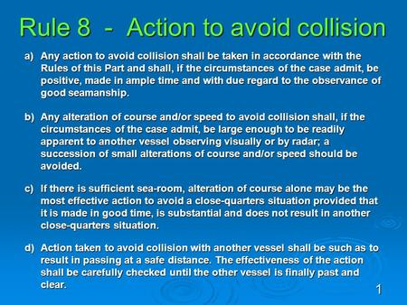 Rule 8 - Action to avoid collision a)Any action to avoid collision shall be taken in accordance with the Rules of this Part and shall, if the circumstances.