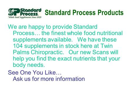 Standard Process Products We are happy to provide Standard Process… the finest whole food nutritional supplements available. We have these 104 supplements.