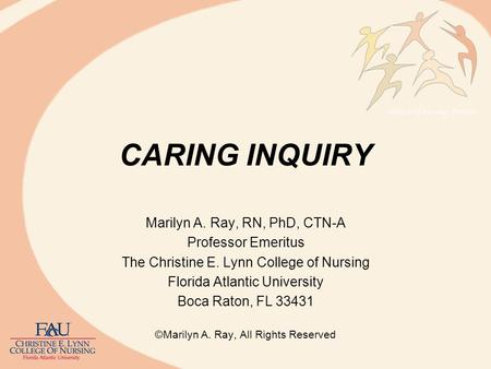 CARING INQUIRY Marilyn A. Ray, RN, PhD, CTN-A Professor Emeritus The Christine E. Lynn College of Nursing Florida Atlantic University Boca Raton, FL 33431.