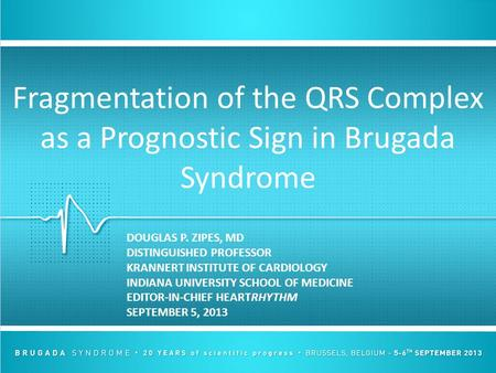 Fragmentation of the QRS Complex as a Prognostic Sign in Brugada Syndrome DOUGLAS P. ZIPES, MD DISTINGUISHED PROFESSOR KRANNERT INSTITUTE OF CARDIOLOGY.