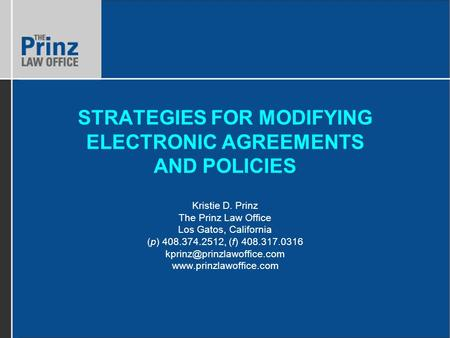 STRATEGIES FOR MODIFYING ELECTRONIC AGREEMENTS AND POLICIES Kristie D. Prinz The Prinz Law Office Los Gatos, California (p) 408.374.2512, (f) 408.317.0316.