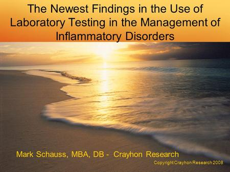 The Newest Findings in the Use of Laboratory Testing in the Management of Inflammatory Disorders Mark Schauss, MBA, DB - Crayhon Research Copyright Crayhon.