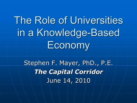 The Role of Universities in a Knowledge-Based Economy Stephen F. Mayer, PhD., P.E. The Capital Corridor June 14, 2010.