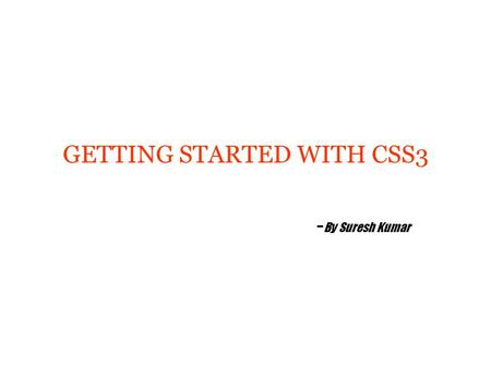 GETTING STARTED WITH CSS3 - By Suresh Kumar. Agenda Introduction to CSS3 CSS3 Borders CSS3 Backgrounds CSS3 Text Effects CSS3 Fonts CSS3 2D Transforms.