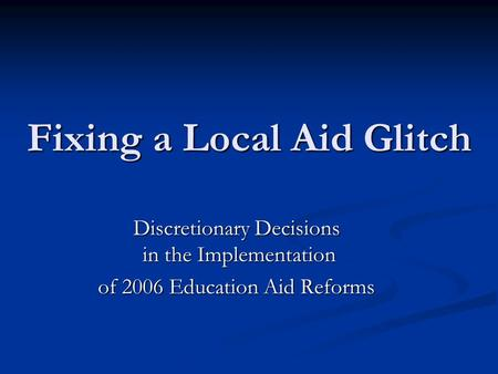 Fixing a Local Aid Glitch Discretionary Decisions in the Implementation of 2006 Education Aid Reforms.