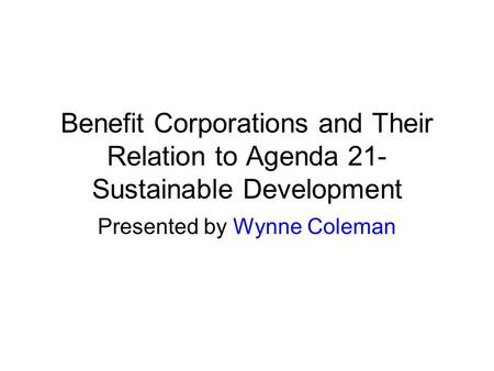 Benefit Corporations and Their Relation to Agenda 21- Sustainable Development Presented by Wynne Coleman.