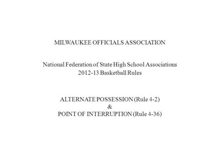 MILWAUKEE OFFICIALS ASSOCIATION National Federation of State High School Associations 2012-13 Basketball Rules ALTERNATE POSSESSION (Rule 4-2) & POINT.