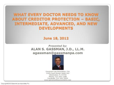 WHAT EVERY DOCTOR NEEDS TO KNOW ABOUT CREDITOR PROTECTION – BASIC, INTERMEDIATE, ADVANCED, AND NEW DEVELOPMENTS June 18, 2012 Presented by: ALAN S. GASSMAN,