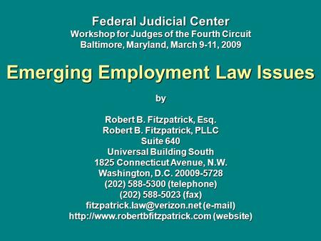 Federal Judicial Center Workshop for Judges of the Fourth Circuit Baltimore, Maryland, March 9-11, 2009 Emerging Employment Law Issues by Robert B. Fitzpatrick,