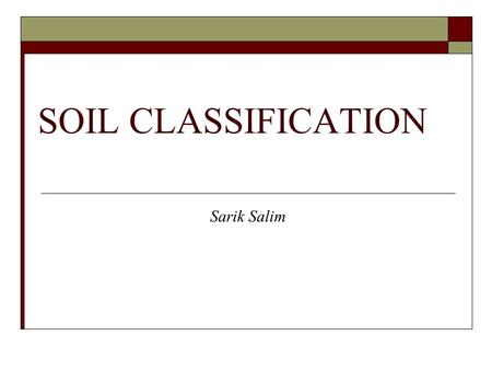 SOIL CLASSIFICATION Sarik Salim. Soil Classification System Soil classification system is important in geotechnical engineering because it provide systematic.