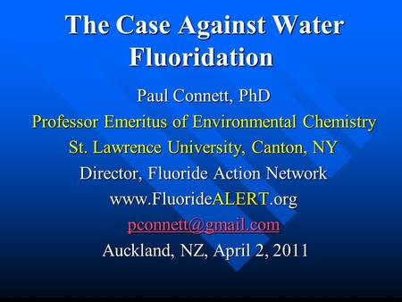 The Case Against Water Fluoridation The Case Against Water Fluoridation Paul Connett, PhD Professor Emeritus of Environmental Chemistry St. Lawrence University,