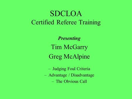 SDCLOA Certified Referee Training Presenting Tim McGarry Greg McAlpine –Judging Foul Criteria –Advantage / Disadvantage –The Obvious Call.