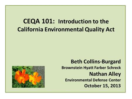 CEQA 101: Introduction to the California Environmental Quality Act Beth Collins-Burgard Brownstein Hyatt Farber Schreck Nathan Alley Environmental Defense.