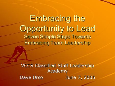 Embracing the Opportunity to Lead Seven Simple Steps Towards Embracing Team Leadership VCCS Classified Staff Leadership Academy Dave UrsoJune 7, 2005.
