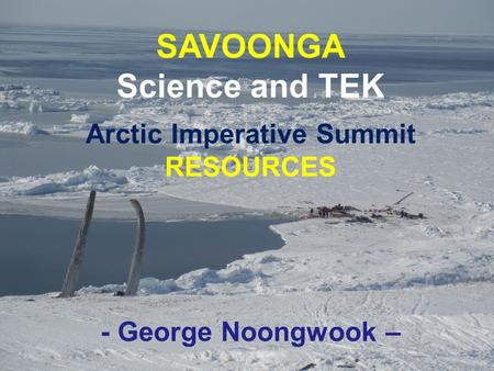 SAVOONGA Science and TEK Arctic Imperative Summit RESOURCES - George Noongwook –