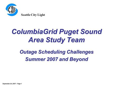 September 24, 2007 – Page 1 ColumbiaGrid Puget Sound Area Study Team Outage Scheduling Challenges Summer 2007 and Beyond Seattle City Light.