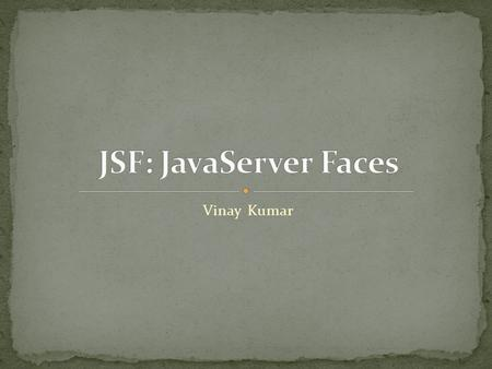 Vinay Kumar. JSF Introduction Page Navigation Managed Beans Expression Language Properties File.
