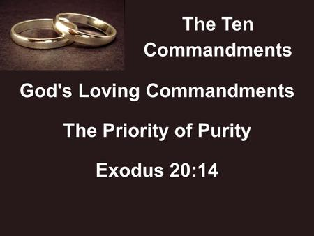 The Ten Commandments God's Loving Commandments The Priority of Purity Exodus 20:14.