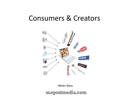 Consumers & Creators Helen Goss. what I do! Help people find out what they want to communicate Help them com it using multi media & new media Show them.