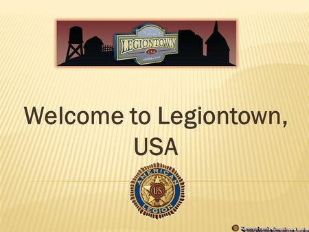 Welcome to Legiontown, USA. Legiontown is our town. It is your town. It is Americas town. The Legiontown designation occurs where Legion family members.