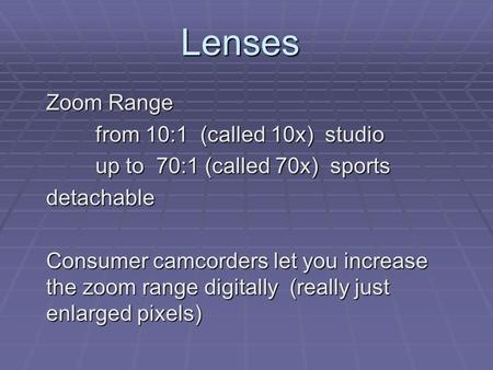 Lenses Zoom Range from 10:1 (called 10x) studio up to 70:1 (called 70x) sports detachable Consumer camcorders let you increase the zoom range digitally.