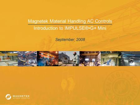 Magnetek Material Handling AC Controls Introduction to IMPULSE®G+ Mini September, 2008.
