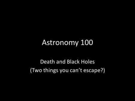 Astronomy 100 Death and Black Holes (Two things you cant escape?)