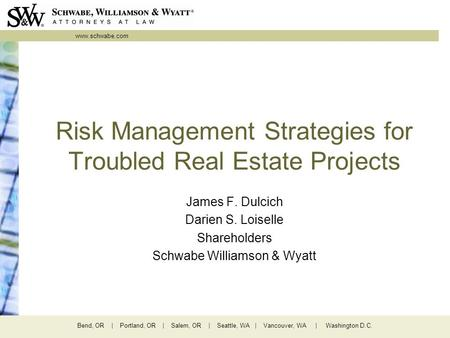 Www.schwabe.com Bend, OR | Portland, OR | Salem, OR | Seattle, WA | Vancouver, WA | Washington D.C. Risk Management Strategies for Troubled Real Estate.
