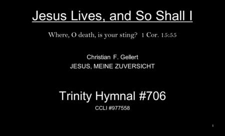 Jesus Lives, and So Shall I Where, O death, is your sting? 1 Cor. 15:55 Christian F. Gellert JESUS, MEINE ZUVERSICHT Trinity Hymnal #706 CCLI #977558 1.
